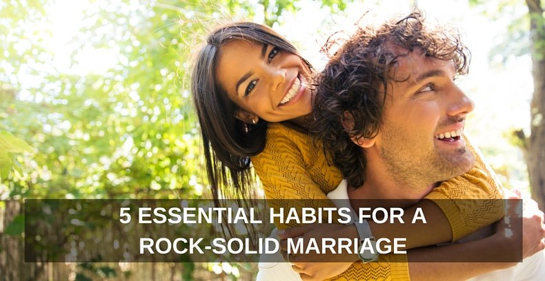 5 Essential Habits For A Rock-Solid Marriage