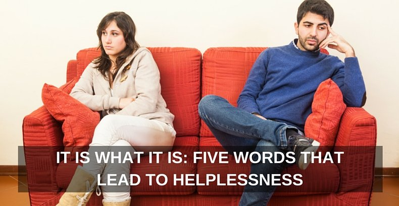 It Is What It Is- Five Words That Lead to Helplessness