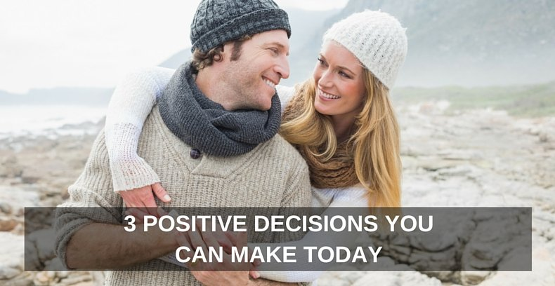 3 Positive Decisions You Can Make Today